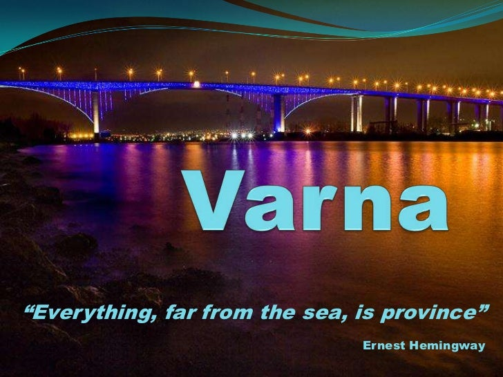 "Varna<br />""Everything, far from the sea, is province""<br />Ernest Hemingway<br />"