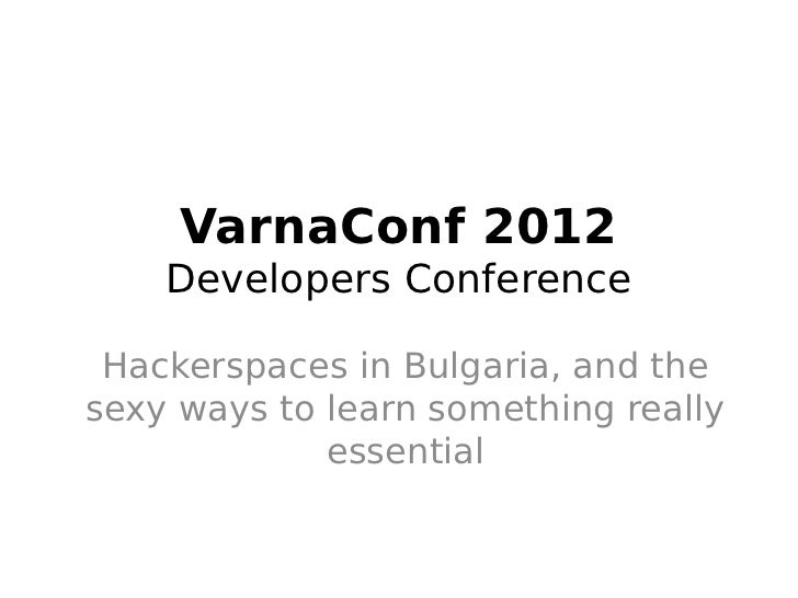 VarnaConf 2012    Developers Conference Hackerspaces in Bulgaria, and thesexy ways to learn something really             e...