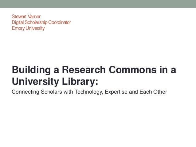 Stewart VarnerDigital Scholarship CoordinatorEmory UniversityBuilding a Research Commons in aUniversity Library:Connecting...