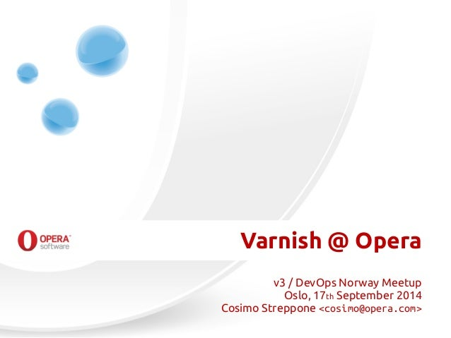 Varnish @ Opera  v3 / DevOps Norway Meetup  Oslo, 17th September 2014  Cosimo Streppone <cosimo@opera.com>