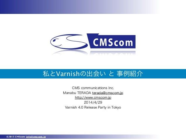 ©2013 CMScom info@cmscom.jp 私とVarnishの出会い と 事例紹介 CMS communications Inc. Manabu TERADA terada@cmscom.jp http://www.cmscom....