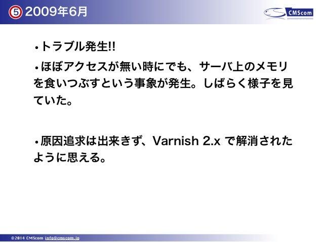 2009年6月 ©2014 CMScom info@cmscom.jp •トラブル発生!! •ほぼアクセスが無い時にでも、サーバ上のメモリ を食いつぶすという事象が発生。しばらく様子を見 ていた。 •原因追求は出来きず、Varnish 2.x ...