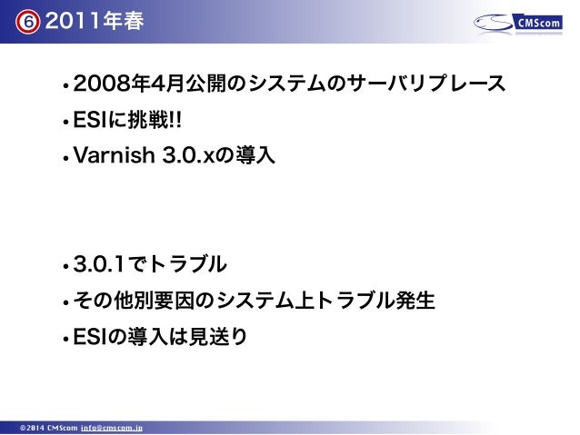 2011年春 ©2014 CMScom info@cmscom.jp •2008年4月公開のシステムのサーバリプレース •ESIに挑戦!! •Varnish 3.0.xの導入 •3.0.1でトラブル •その他別要因のシステム上トラブル発生 •E...
