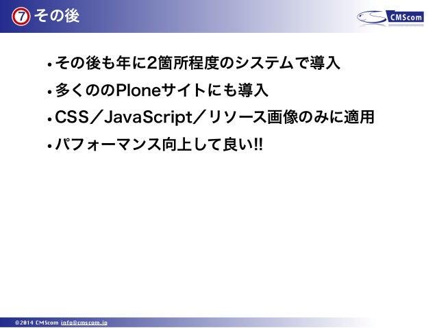 その後 ©2014 CMScom info@cmscom.jp •その後も年に2箇所程度のシステムで導入 •多くののPloneサイトにも導入 •CSS/JavaScript/リソース画像のみに適用 •パフォーマンス向上して良い!! 7