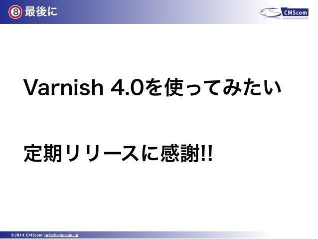 最後に ©2014 CMScom info@cmscom.jp Varnish 4.0を使ってみたい 定期リリースに感謝!! 8