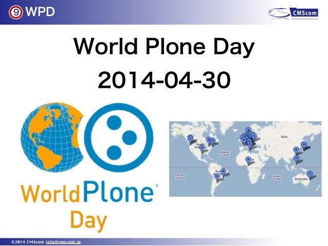 WPD ©2014 CMScom info@cmscom.jp World Plone Day 2014-04-30 9