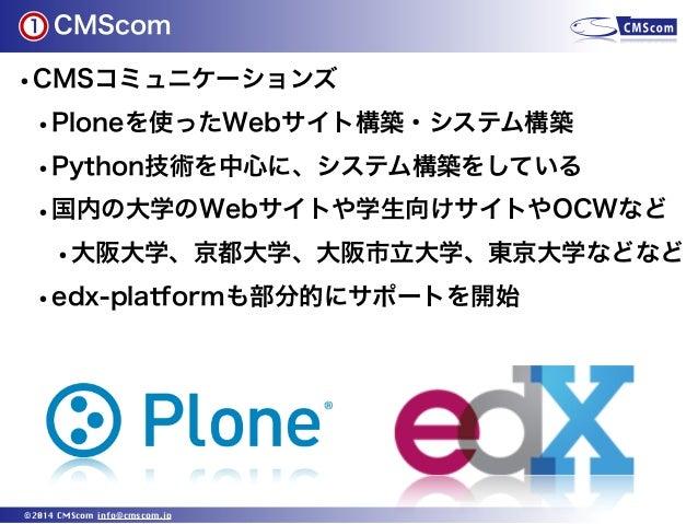 CMScom ©2014 CMScom info@cmscom.jp •CMSコミュニケーションズ •Ploneを使ったWebサイト構築・システム構築 •Python技術を中心に、システム構築をしている •国内の大学のWebサイトや学生向けサイ...