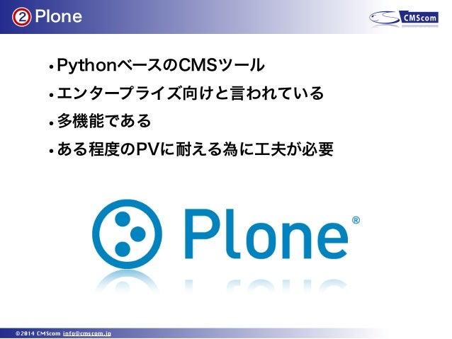 Plone ©2014 CMScom info@cmscom.jp •PythonベースのCMSツール •エンタープライズ向けと言われている •多機能である •ある程度のPVに耐える為に工夫が必要 2