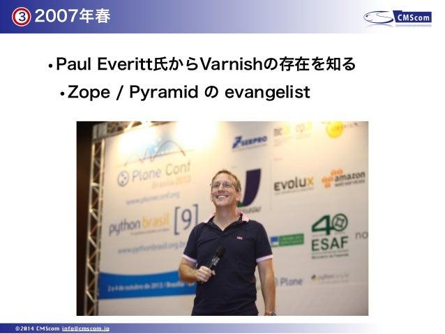 2007年春 ©2014 CMScom info@cmscom.jp •Paul Everitt氏からVarnishの存在を知る •Zope / Pyramid の evangelist 3