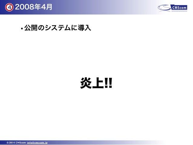 2008年4月 ©2014 CMScom info@cmscom.jp •公開のシステムに導入 4 炎上!!