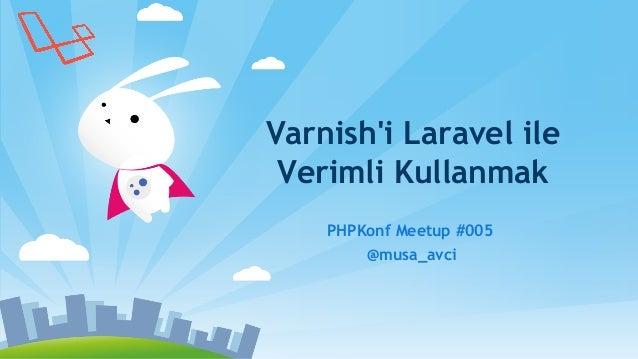 Varnish'i Laravel ile Verimli Kullanmak PHPKonf Meetup #005 @musa_avci