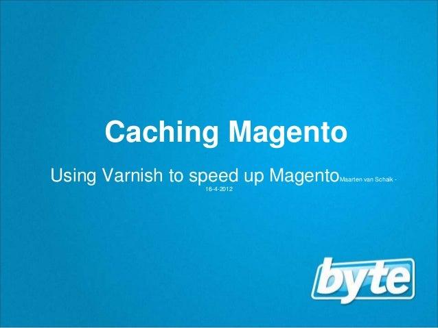 Caching MagentoUsing Varnish to speed up Magento   Maarten van Schaik -                 16-4-2012