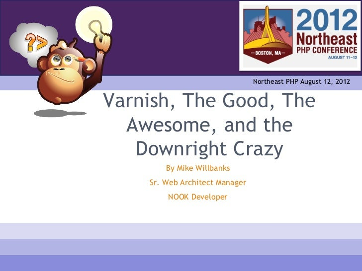 Northeast PHP August 12, 2012Varnish, The Good, The  Awesome, and the   Downright Crazy        By Mike Willbanks    Sr. We...