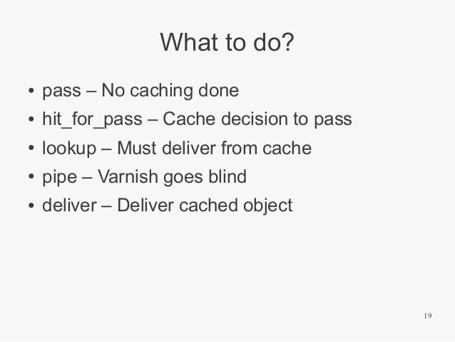 What to do? ●  pass – No caching done  ●  hit_for_pass – Cache decision to pass  ●  lookup – Must deliver from cache  ●  p...