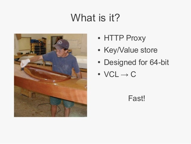What is it? ●  HTTP Proxy  ●  Key/Value store  ●  Designed for 64-bit  ●  VCL → C Fast!