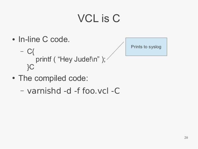 """VCL is C ●  In-line C code. –  C{ }C  ●  Prints to syslog  printf ( """"Hey Jude!n"""" );  The compiled code: –  varnishd -d -f ..."""