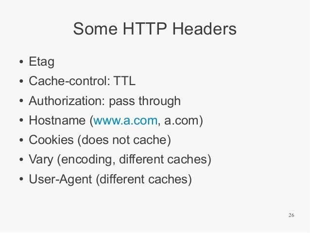 Some HTTP Headers ●  Etag  ●  Cache-control: TTL  ●  Authorization: pass through  ●  Hostname (www.a.com, a.com)  ●  Cooki...