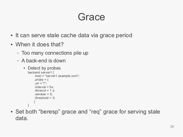 Grace ●  It can serve stale cache data via grace period  ●  When it does that? –  Too many connections pile up  –  A back-...