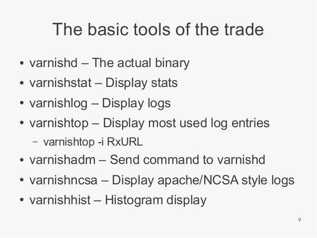 The basic tools of the trade ●  varnishd – The actual binary  ●  varnishstat – Display stats  ●  varnishlog – Display logs...