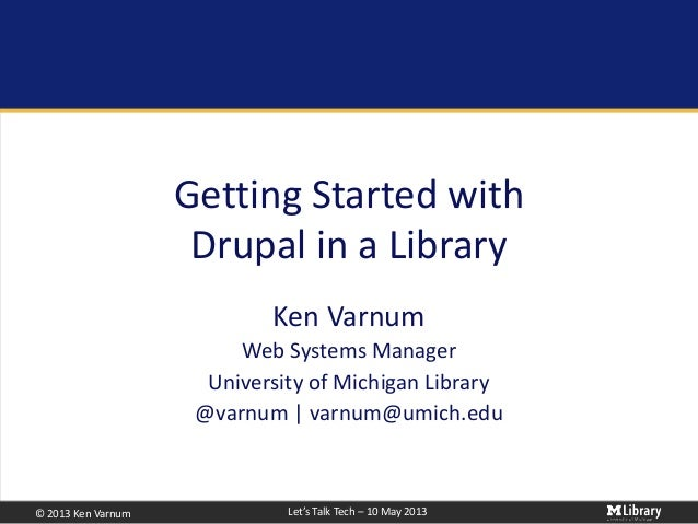 © 2013 Ken Varnum Let's Talk Tech – 10 May 2013Getting Started withDrupal in a LibraryKen VarnumWeb Systems ManagerUnivers...