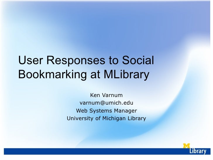 User Responses to Social Bookmarking at MLibrary Ken Varnum [email_address] Web Systems Manager University of Michigan Lib...