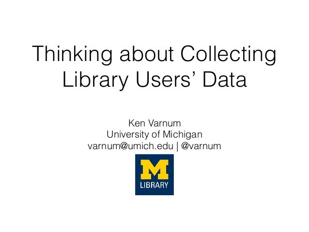 Thinking about Collecting Library Users' Data Ken Varnum University of Michigan varnum@umich.edu | @varnum