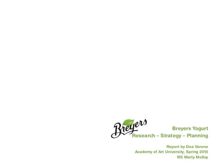 Breyers YogurtResearch – Strategy – Planning                Report by Dea Varone Academy of Art University, Spring 2010   ...