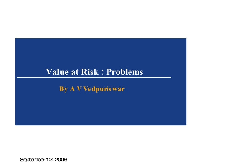 Value at Risk : Problems  By A V Vedpuriswar September 12, 2009