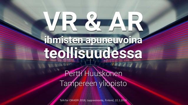 VR & ARihmisten apuneuvoina teollisuudessa Pertti Huuskonen Tampereen yliopisto TalkforCMADFI2018,Lappeenranta,Finlan...