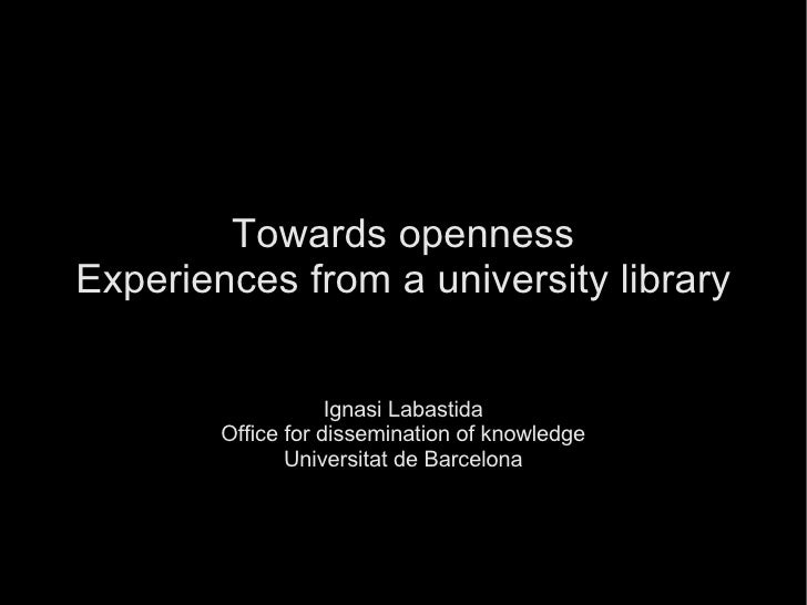 Towards   openness Experiences from a university library Ignasi Labastida Office for dissemination of knowledge Universita...
