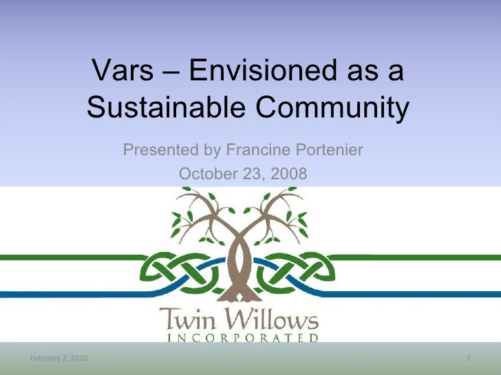 Presented by Francine Portenier October 23, 2008 Vars – Envisioned as a Sustainable Community February 9, 2010