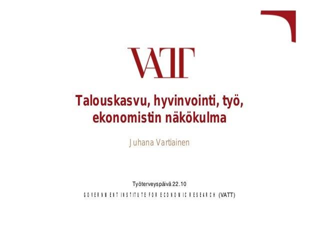 Talouskasvu, hyvinvointi, työ, ekonomistin näkökulma Juhana Vartiainen  Työterveyspäivä 22.10 GOVERNMENT INSTITUTE FOR ECO...