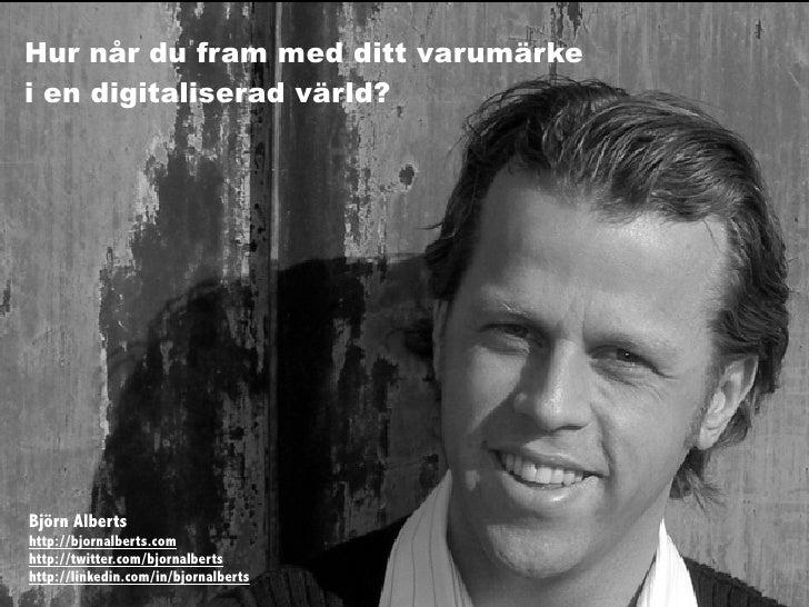 Hur når du fram med ditt varumärke i en digitaliserad värld?     Björn Alberts http://bjornalberts.com http://twitter.com/...