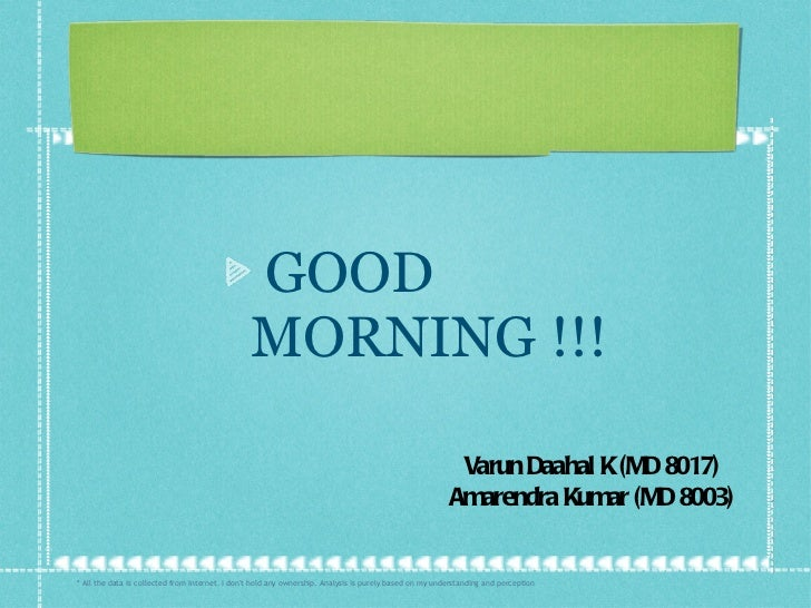 <ul><ul><ul><ul><ul><li>GOOD MORNING !!! </li></ul></ul></ul></ul></ul>Varun Daahal K (MD 8017) Amarendra Kumar (MD 8003) ...