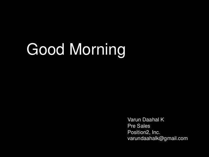 Good Morning<br />Varun Daahal K<br />Pre Sales<br />Position2, Inc.<br />varundaahalk@gmail.com<br />