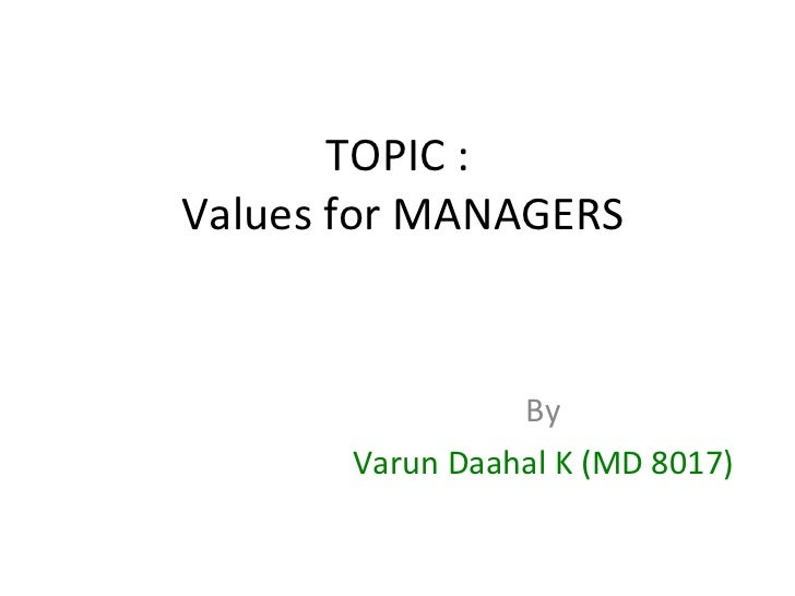 TOPIC :  Values for MANAGERS By Varun Daahal K (MD 8017)