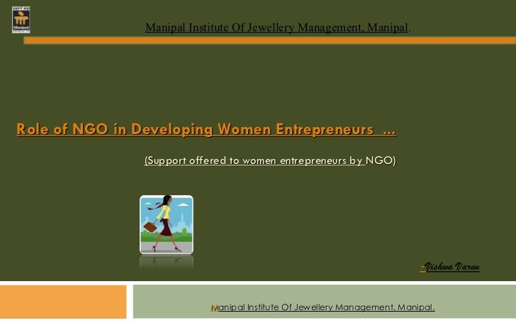 M anipal Institute Of Jewellery Management, Manipal. Role of NGO in Developing Women Entrepreneurs  ... (Support offered t...