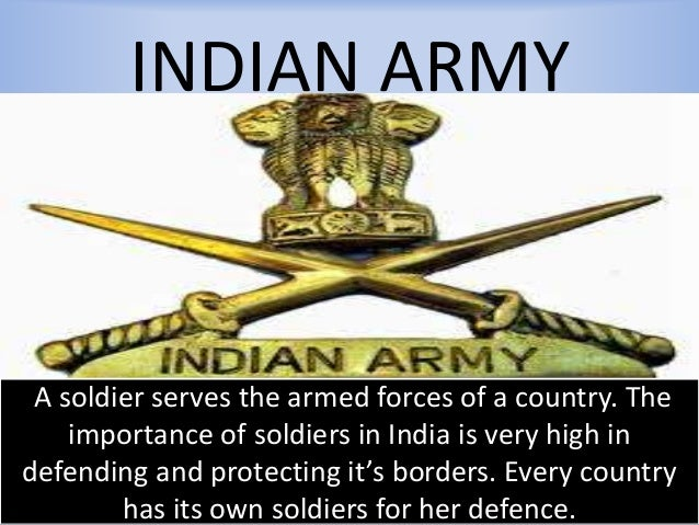 INDIAN ARMY A soldier serves the armed forces of a country. The importance of soldiers in India is very high in defending ...