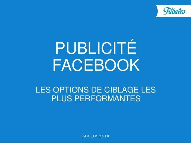V A R U P 2 0 1 6 PUBLICITÉ FACEBOOK LES OPTIONS DE CIBLAGE LES PLUS PERFORMANTES