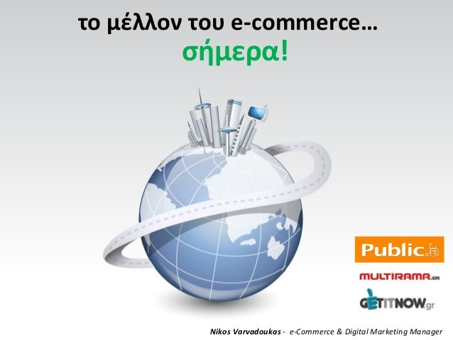 το μέλλον του e-commerce…Nikos Varvadoukas - e-Commerce & Digital Marketing Managerσήμερα!