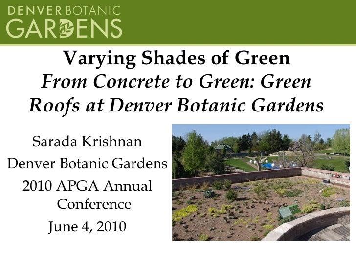 Varying Shades of Green From Concrete to Green: Green Roofs at Denver Botanic Gardens <ul><li>Sarada Krishnan </li></ul><u...