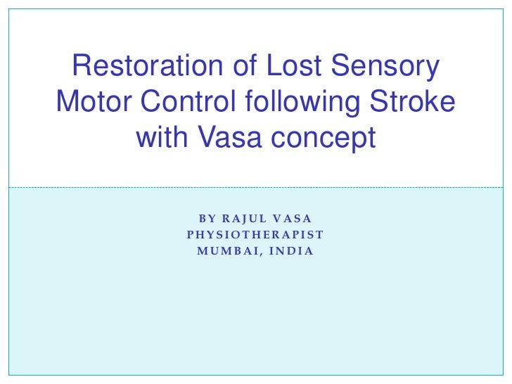 BY RAJUL VASA PHYSIOTHERAPIST MUMBAI, INDIA Restoration of Lost Sensory Motor Control following Stroke with Vasa concept