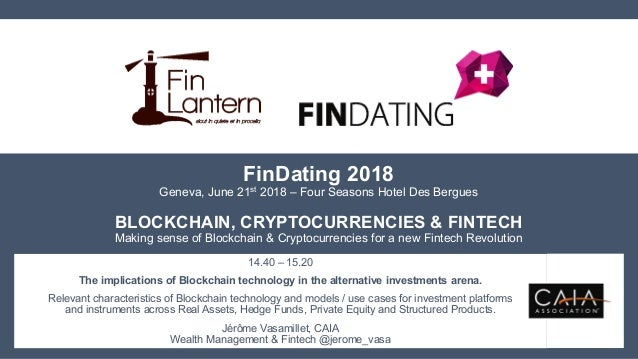 FinDating 2018 Geneva, June 21st 2018 – Four Seasons Hotel Des Bergues BLOCKCHAIN, CRYPTOCURRENCIES & FINTECH Making sense...