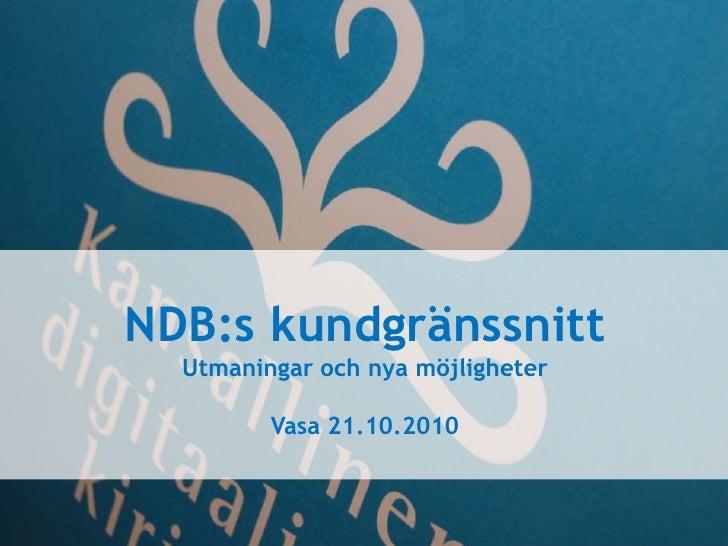 NDB:s kundgränssnitt<br />Utmaningar och nya möjligheter<br />Vasa 21.10.2010<br />