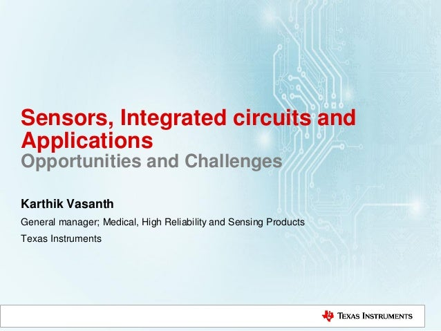 Sensors, Integrated circuits and Applications Opportunities and Challenges Karthik Vasanth General manager; Medical, High ...