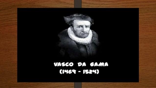 Biografia de Vasco da Gama  • Nome completo: Vasco da Gama  • Data e local de nascimento: Nasceu em 1469 em Sines.  • Data...