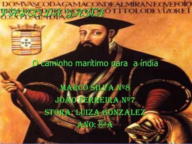 VASCO DA GAMA O caminho marítimo para a índia Marco Silva nº8 João Ferreira nº7 Stora: Luiza Gonzalez Ano: 8ªA