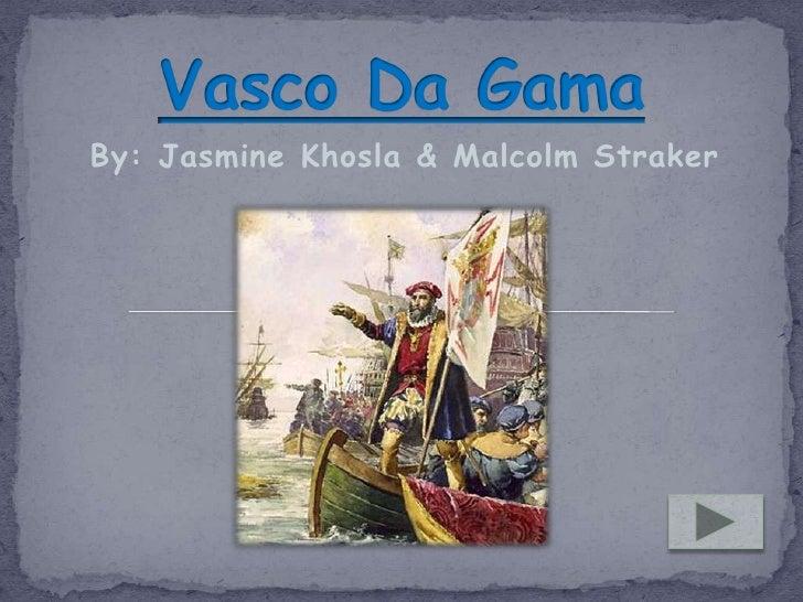 Vasco Da Gama<br />By: Jasmine Khosla & Malcolm Straker<br />
