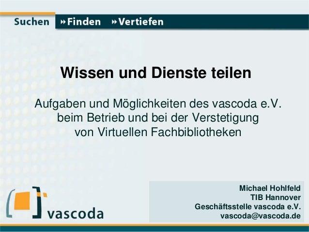 Michael Hohlfeld TIB Hannover Geschäftsstelle vascoda e.V. vascoda@vascoda.de Wissen und Dienste teilen Aufgaben und Mögli...