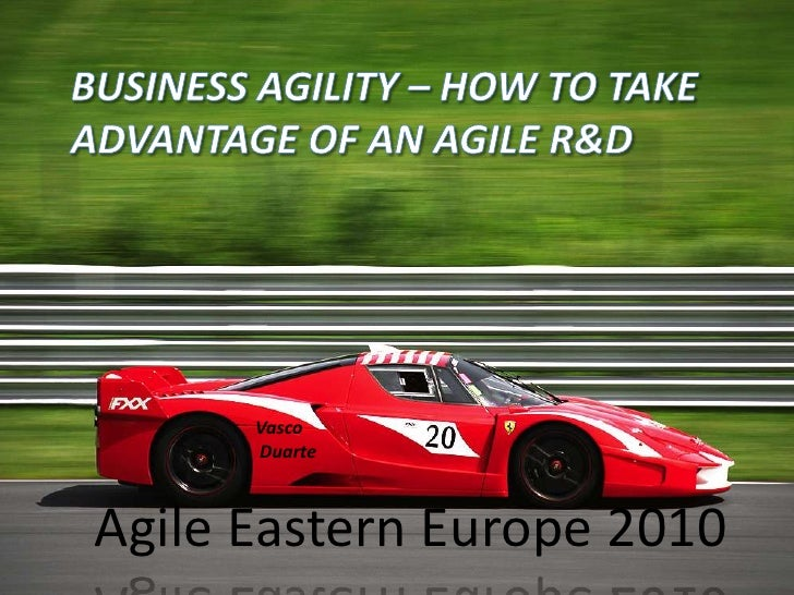 Business agility – how to take advantage of an Agile R&D<br />Vasco<br /> Duarte<br />Agile Eastern Europe 2010<br />